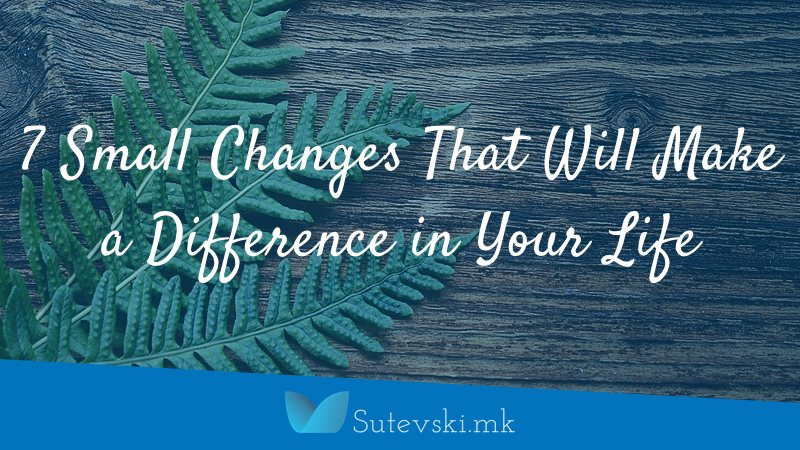 7 Small Changes That Will Make a Difference in Your Life